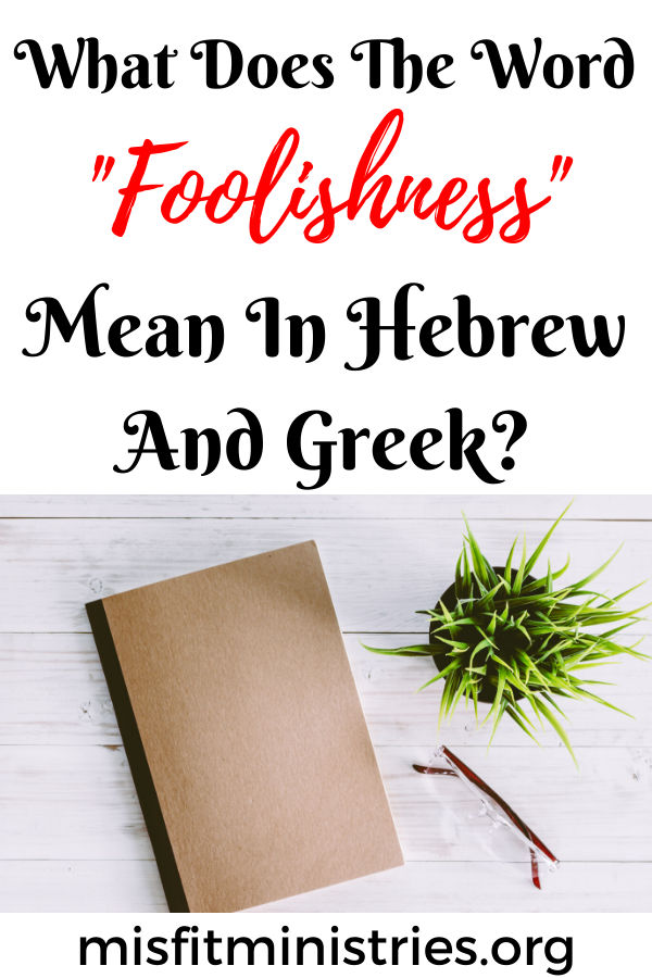 What does the word foolishness mean in Hebrew and Greek?
