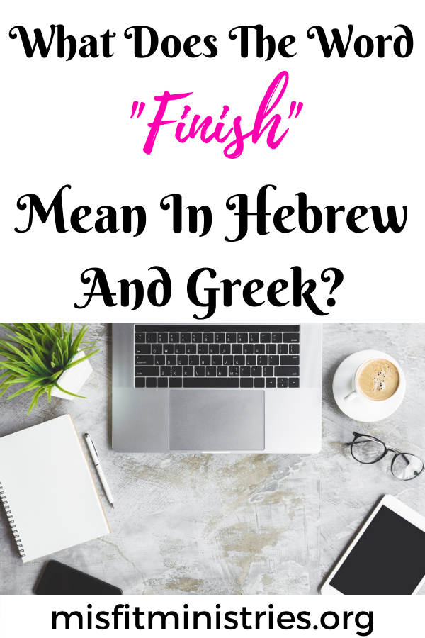 What does the word finish mean in Hebrew and Greek?
