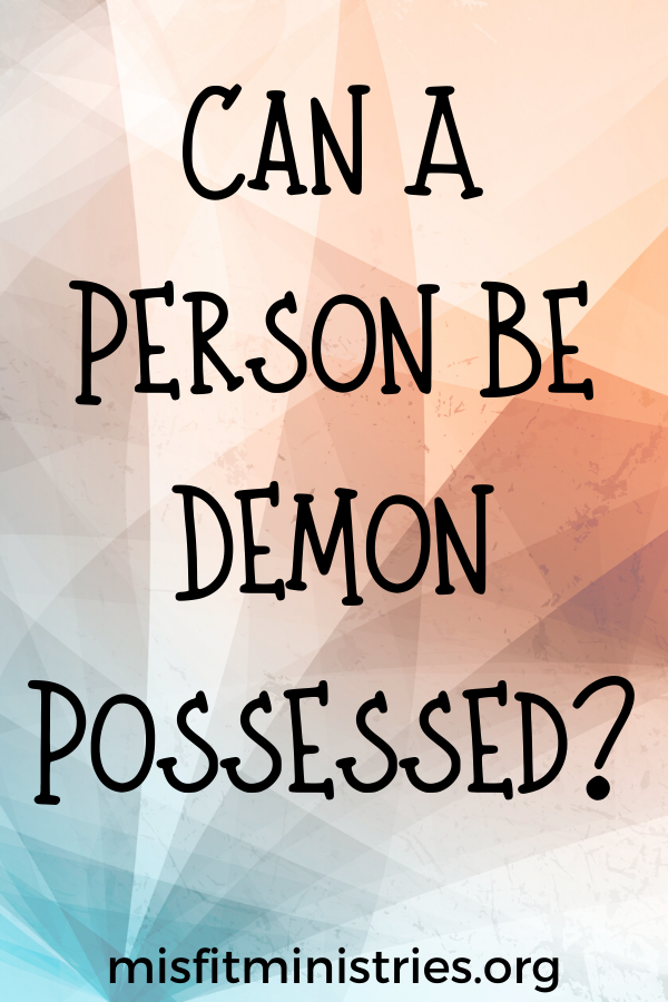 Can A Person Be Demon Possessed?